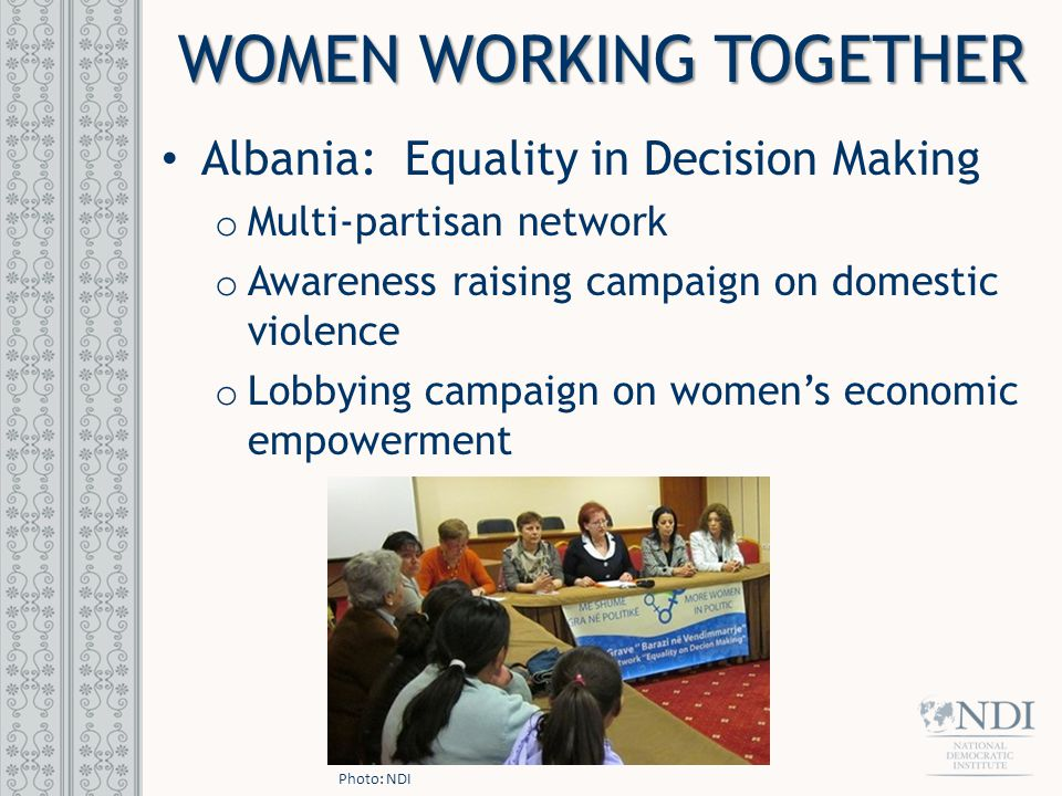 WOMEN WORKING TOGETHER Albania: Equality in Decision Making o Multi-partisan network o Awareness raising campaign on domestic violence o Lobbying campaign on women's economic empowerment Photo: NDI