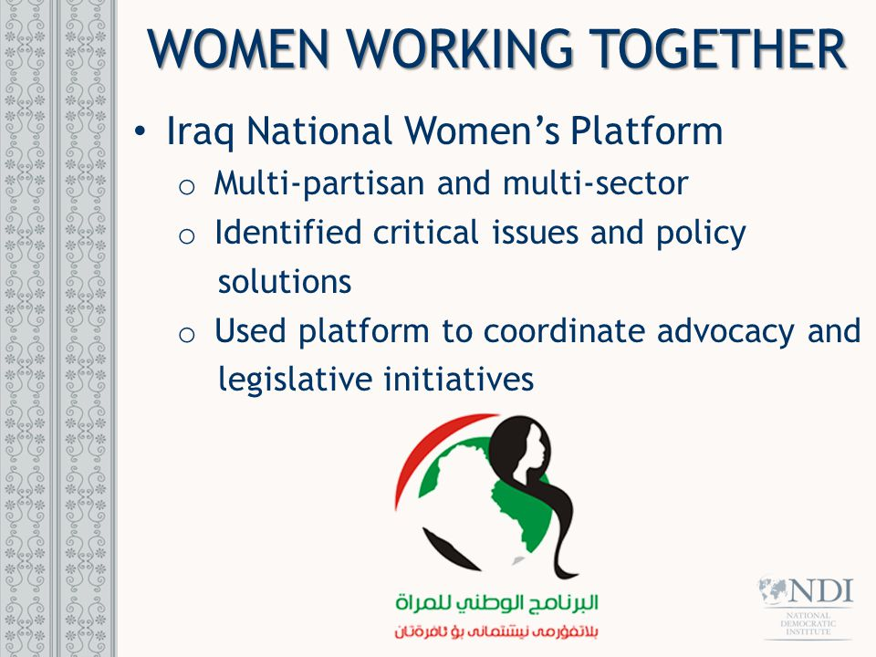 Iraq National Women's Platform o Multi-partisan and multi-sector o Identified critical issues and policy solutions o Used platform to coordinate advocacy and legislative initiatives WOMEN WORKING TOGETHER