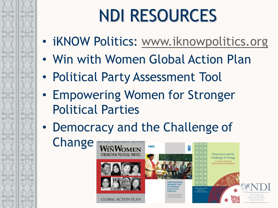 NDI RESOURCES iKNOW Politics: www.iknowpolitics.orgwww.iknowpolitics.org Win with Women Global Action Plan Political Party Assessment Tool Empowering Women for Stronger Political Parties Democracy and the Challenge of Change