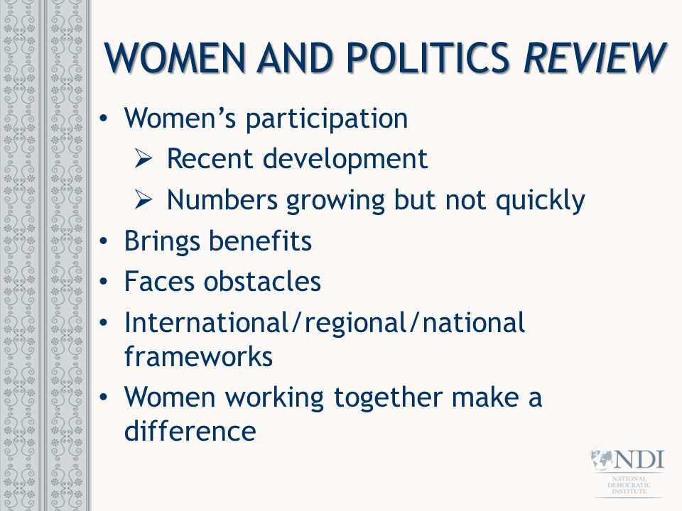 WOMEN AND POLITICS REVIEW Women's participation  Recent development  Numbers growing but not quickly Brings benefits Faces obstacles International/regional/national frameworks Women working together make a difference