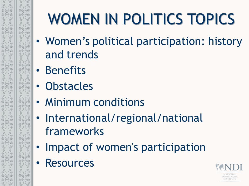 WOMEN IN POLITICS TOPICS Women's political participation: history and trends Benefits Obstacles Minimum conditions International/regional/national frameworks Impact of women s participation Resources