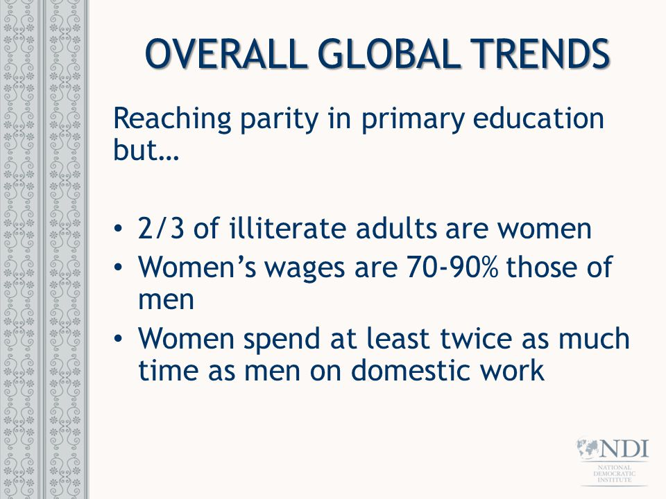 OVERALL GLOBAL TRENDS Reaching parity in primary education but… 2/3 of illiterate adults are women Women's wages are 70-90% those of men Women spend at least twice as much time as men on domestic work
