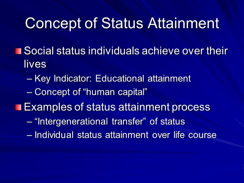 Concept of Status Attainment Social status individuals achieve over their lives –Key Indicator: Educational attainment –Concept of human capital Examples of status attainment process – Intergenerational transfer of status –Individual status attainment over life course