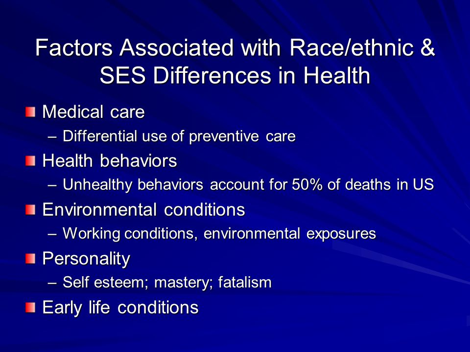 Factors Associated with Race/ethnic & SES Differences in Health Medical care –Differential use of preventive care Health behaviors –Unhealthy behaviors account for 50% of deaths in US Environmental conditions –Working conditions, environmental exposures Personality –Self esteem; mastery; fatalism Early life conditions