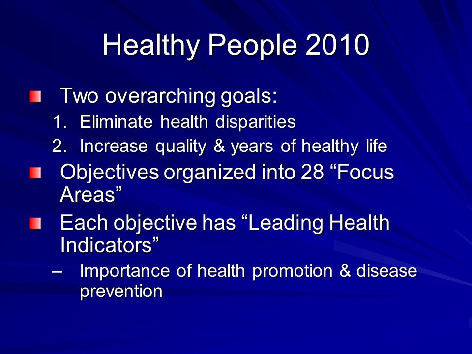 Healthy People 2010 Two overarching goals: 1.Eliminate health disparities 2.Increase quality & years of healthy life Objectives organized into 28 Focus Areas Each objective has Leading Health Indicators –Importance of health promotion & disease prevention