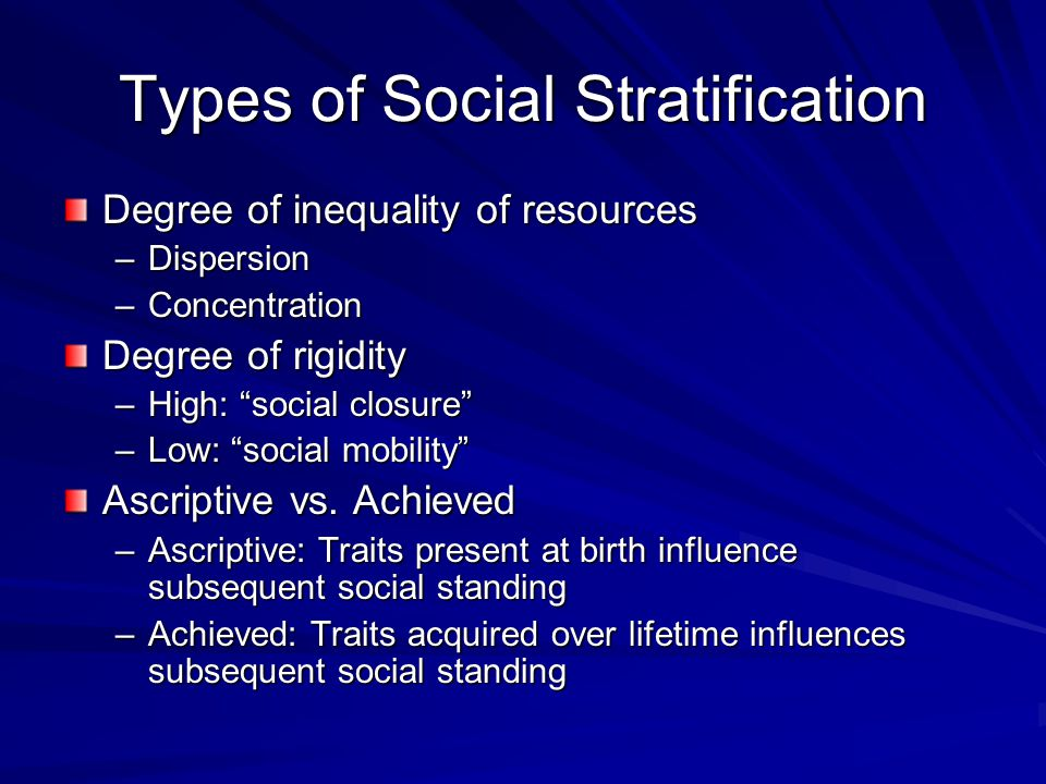 Types of Social Stratification Degree of inequality of resources –Dispersion –Concentration Degree of rigidity –High: social closure –Low: social mobility Ascriptive vs.