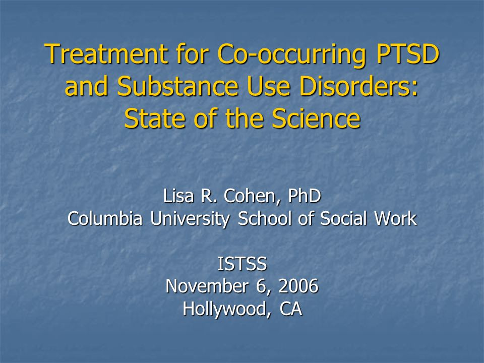Treatment for Co-occurring PTSD and Substance Use Disorders: State of the Science Lisa R. Cohen, PhD Columbia University School of Social Work ISTSS N
