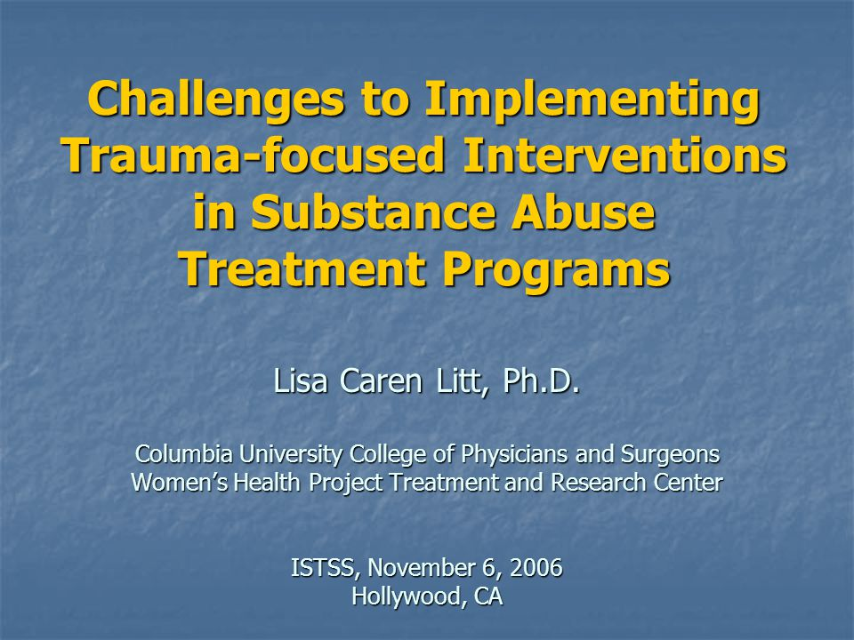 Challenges to Implementing Trauma-focused Interventions in Substance Abuse Treatment Programs Lisa Caren Litt, Ph.D. Columbia University College of Ph