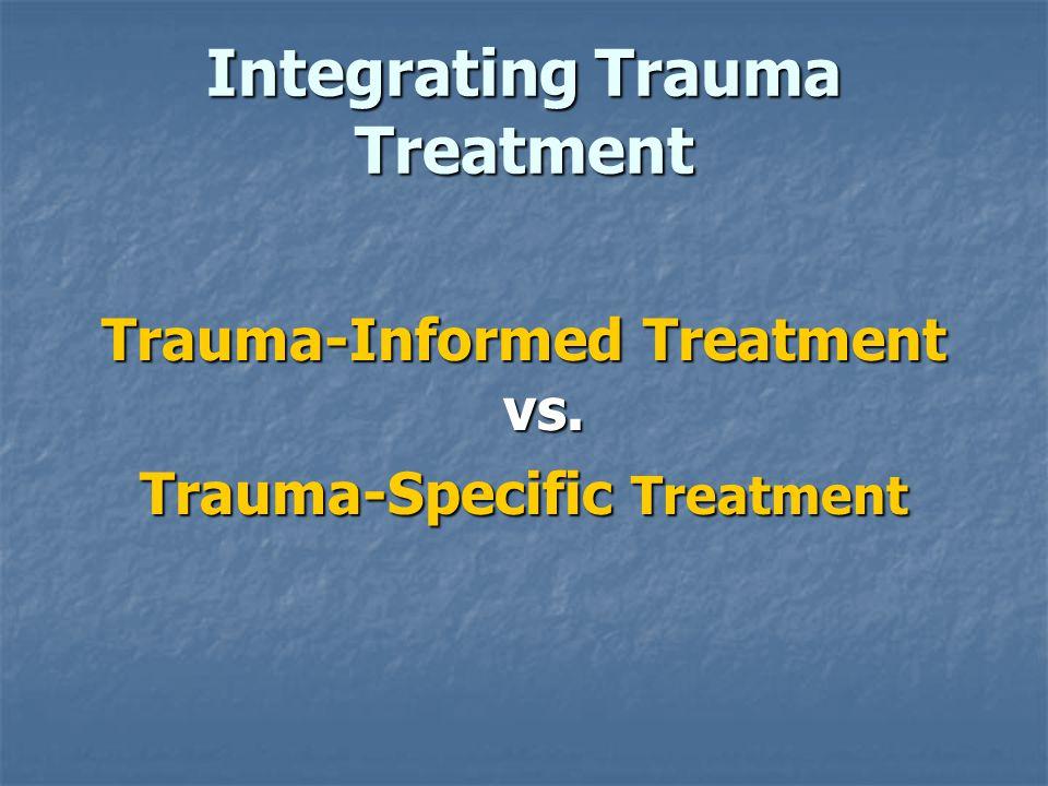 Integrating Trauma Treatment Trauma-Informed Treatment vs. Trauma-Specific Treatment