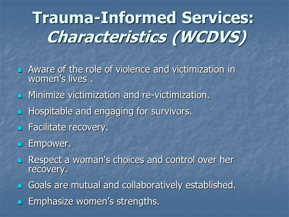 Trauma-Informed Services: Characteristics (WCDVS) Aware of the role of violence and victimization in women's lives. Aware of the role of violence and