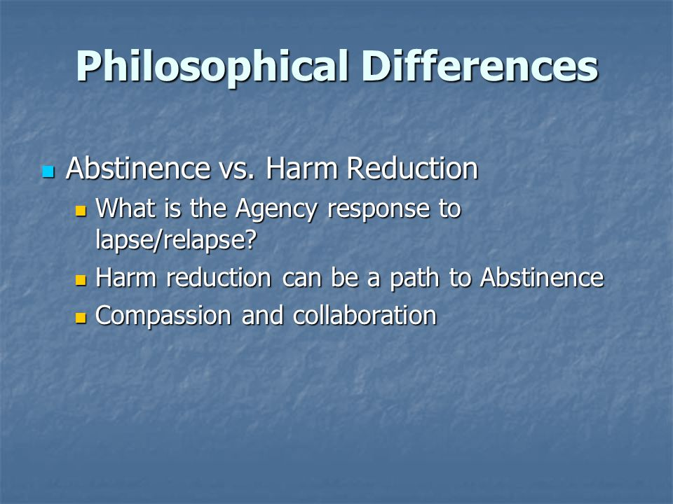 Philosophical Differences Abstinence vs. Harm Reduction Abstinence vs. Harm Reduction What is the Agency response to lapse/relapse? What is the Agency