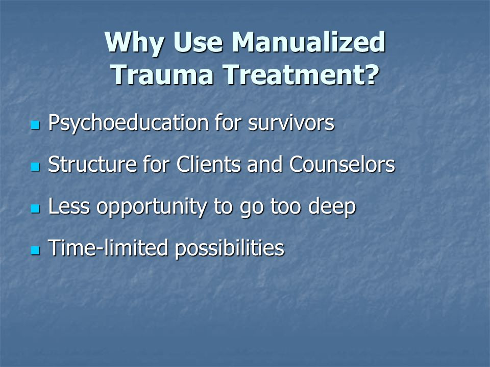 Why Use Manualized Trauma Treatment? Psychoeducation for survivors Psychoeducation for survivors Structure for Clients and Counselors Structure for Cl