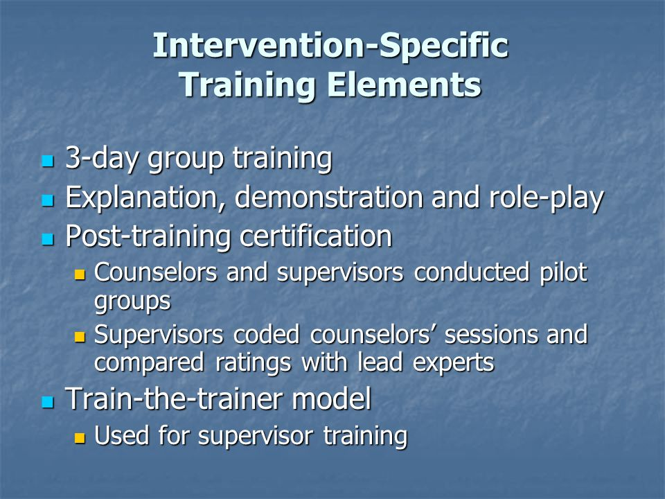 Intervention-Specific Training Elements 3-day group training 3-day group training Explanation, demonstration and role-play Explanation, demonstration