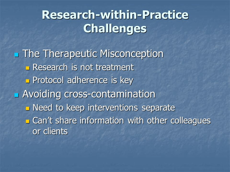Research-within-Practice Challenges The Therapeutic Misconception The Therapeutic Misconception Research is not treatment Research is not treatment Pr