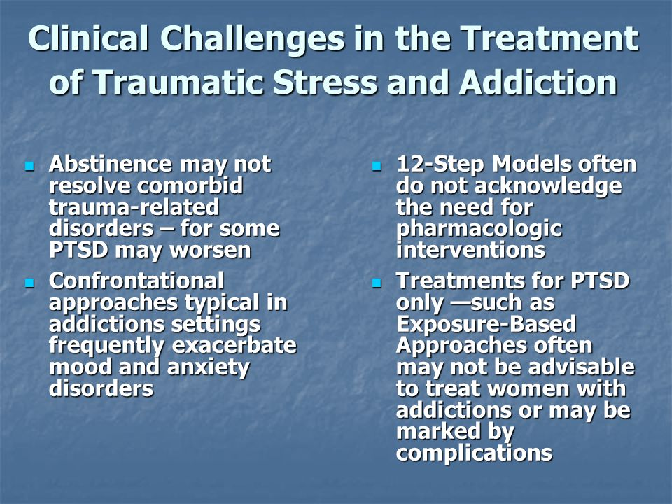 PTSD/SUD Treatments ATRIUM: Addictions and Trauma Recovery Integrated Model (Miller & Guidry, 2001) ATRIUM: Addictions and Trauma Recovery Integrated Model (Miller & Guidry, 2001) Concurrent Treatment of PTSD and Cocaine Dependence (Back et al., 2001) Concurrent Treatment of PTSD and Cocaine Dependence (Back et al., 2001) Seeking Safety (Najavits, 1998; www.seekingsafety.org) Seeking Safety (Najavits, 1998; www.seekingsafety.org) SDPT: Substance Dependence PTSD Therapy (Triffleman et.