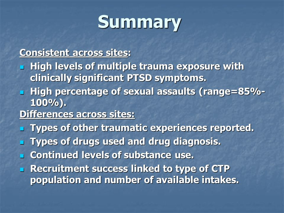 Summary Consistent across sites: High levels of multiple trauma exposure with clinically significant PTSD symptoms. High levels of multiple trauma exp
