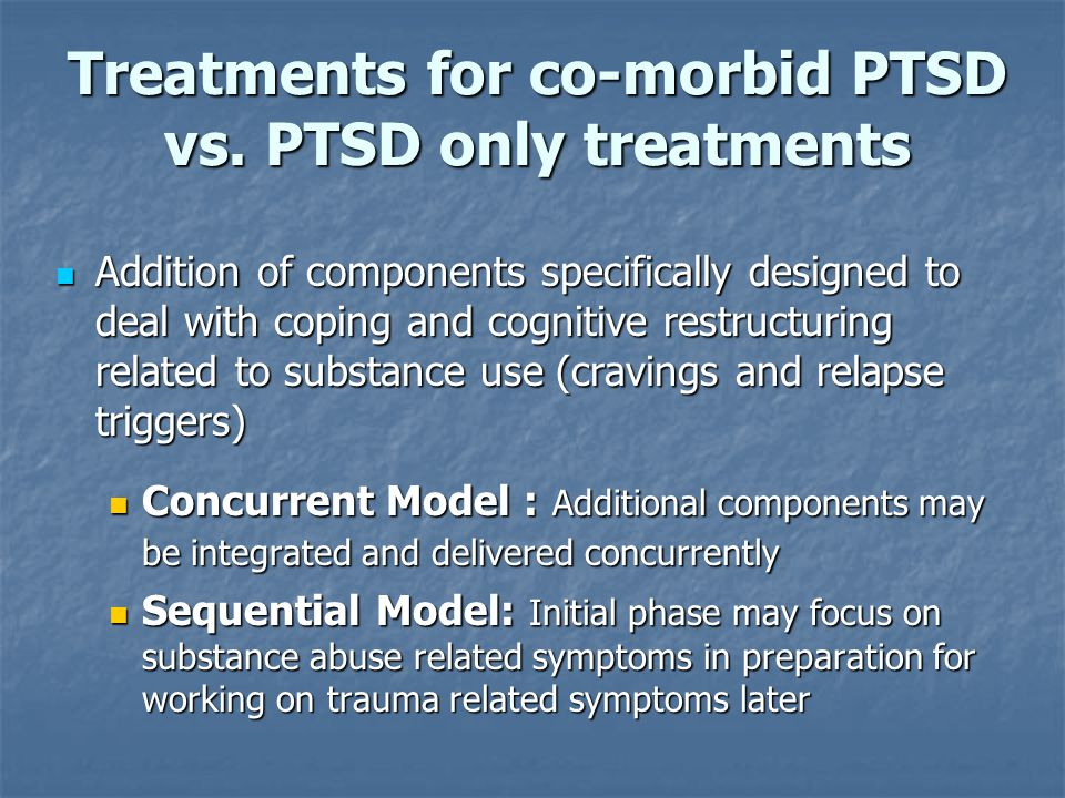 Treatments for co-morbid PTSD vs. PTSD only treatments Addition of components specifically designed to deal with coping and cognitive restructuring re