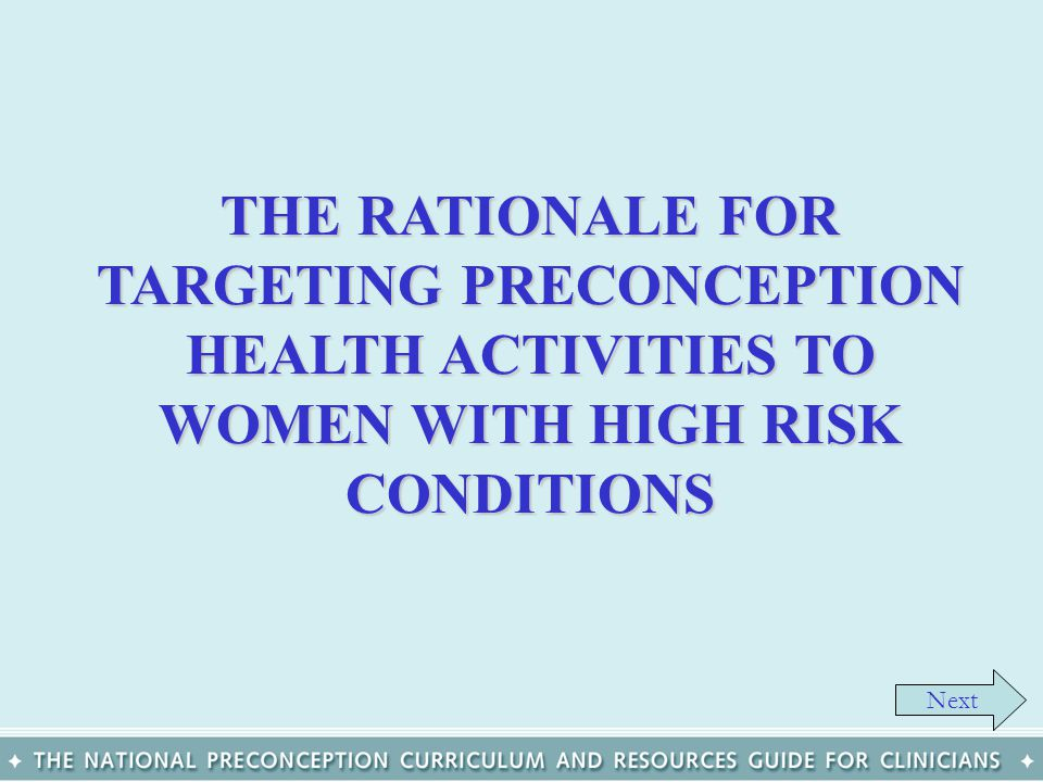 THE RATIONALE FOR TARGETING PRECONCEPTION HEALTH ACTIVITIES TO WOMEN WITH HIGH RISK CONDITIONS Next