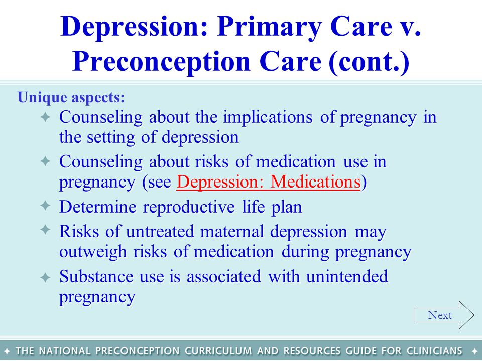 Depression: Primary Care v. Preconception Care (cont.) Counseling about the implications of pregnancy in the setting of depressionCounseling about the