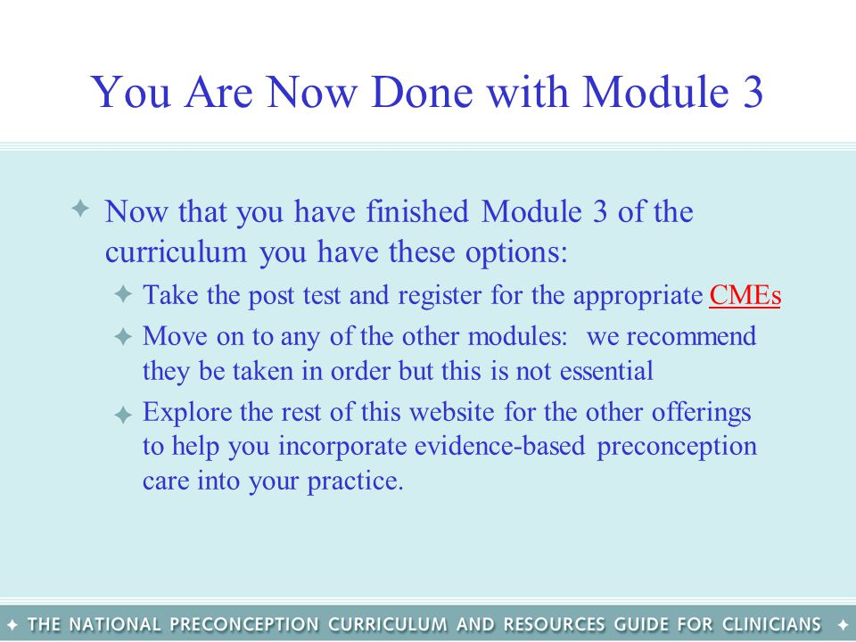 You Are Now Done with Module 3 Now that you have finished Module 3 of the curriculum you have these options: Take the post test and register for the a