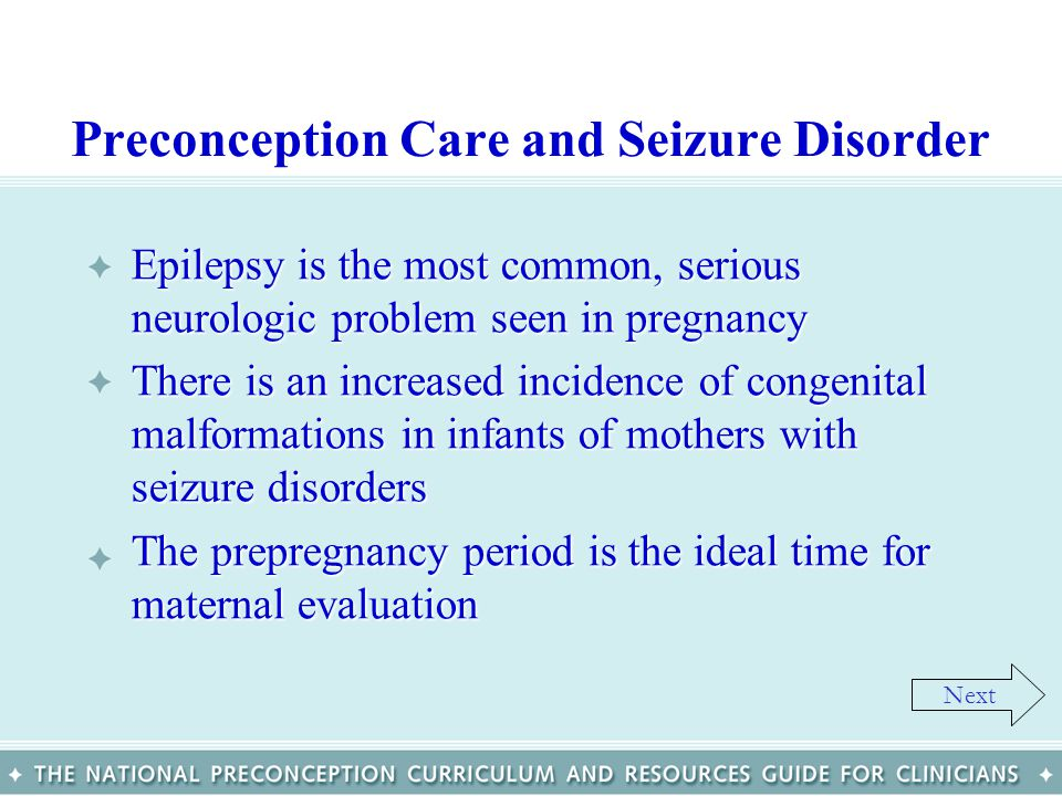 Preconception Care and Seizure Disorder Epilepsy is the most common, serious neurologic problem seen in pregnancyEpilepsy is the most common, serious