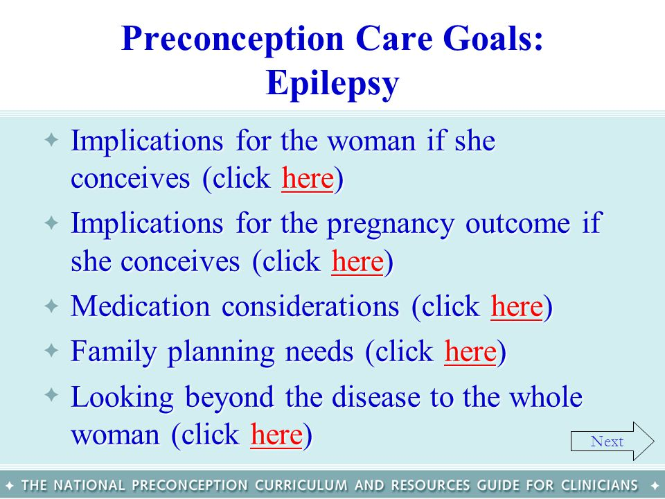 Preconception Care Goals: Epilepsy Implications for the woman if she conceives (click here)Implications for the woman if she conceives (click here)her