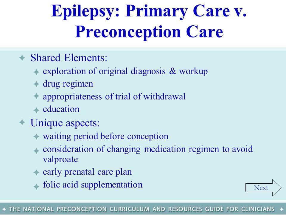 Epilepsy: Primary Care v. Preconception Care Shared Elements:Shared Elements: –exploration of original diagnosis & workup –drug regimen –appropriatene