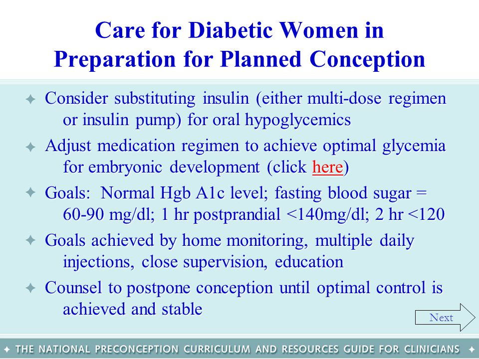 Care for Diabetic Women in Preparation for Planned Conception Consider substituting insulin (either multi-dose regimen or insulin pump) for oral hypog