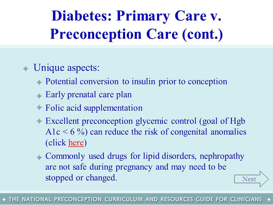 Diabetes: Primary Care v. Preconception Care (cont.) Unique aspects:Unique aspects: –Potential conversion to insulin prior to conception –Early prenat