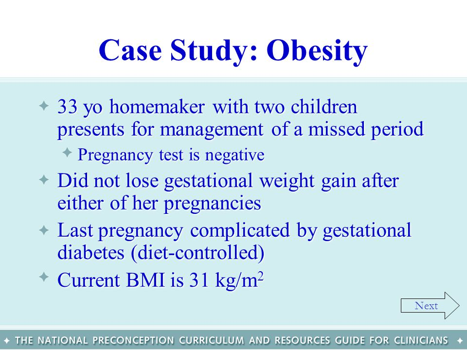 Case Study: Obesity 33 yo homemaker with two children presents for management of a missed period33 yo homemaker with two children presents for managem