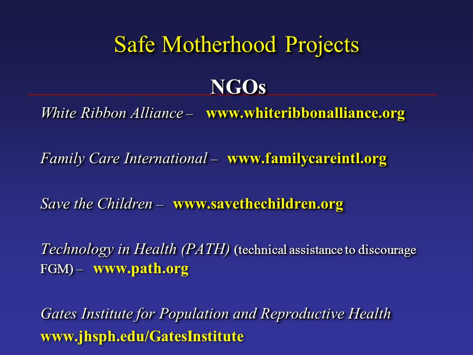 Safe Motherhood Projects NGOs White Ribbon Alliance – www.whiteribbonalliance.org Family Care International – www.familycareintl.org Save the Children – www.savethechildren.org Technology in Health (PATH) (technical assistance to discourage FGM) – Technology in Health (PATH) (technical assistance to discourage FGM) – www.path.org Gates Institute for Population and Reproductive Health www.jhsph.edu/GatesInstituteNGOs White Ribbon Alliance – www.whiteribbonalliance.org Family Care International – www.familycareintl.org Save the Children – www.savethechildren.org Technology in Health (PATH) (technical assistance to discourage FGM) – Technology in Health (PATH) (technical assistance to discourage FGM) – www.path.org Gates Institute for Population and Reproductive Health www.jhsph.edu/GatesInstitute