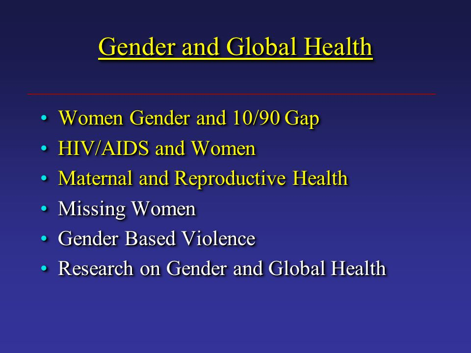 Gender and Global Health Women Gender and 10/90 GapWomen Gender and 10/90 Gap HIV/AIDS and WomenHIV/AIDS and Women Maternal and Reproductive HealthMaternal and Reproductive Health Missing WomenMissing Women Gender Based ViolenceGender Based Violence Research on Gender and Global HealthResearch on Gender and Global Health Women Gender and 10/90 Gap HIV/AIDS and Women Maternal and Reproductive Health Missing Women Gender Based Violence Research on Gender and Global Health