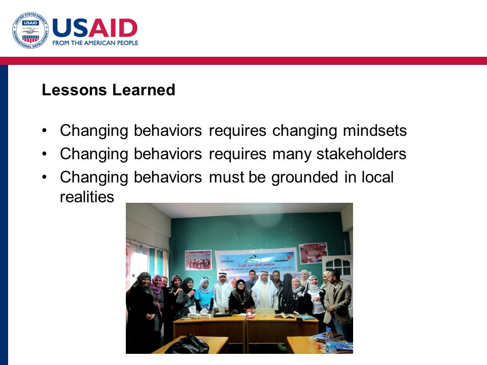 Lessons Learned Changing behaviors requires changing mindsets Changing behaviors requires many stakeholders Changing behaviors must be grounded in local realities