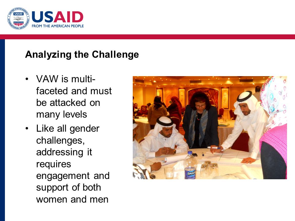 Analyzing the Challenge VAW is multi- faceted and must be attacked on many levels Like all gender challenges, addressing it requires engagement and support of both women and men