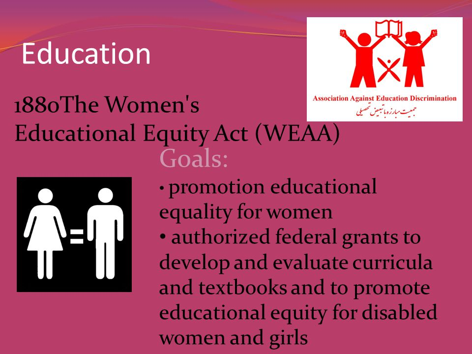 Education 1880The Women s Educational Equity Act (WEAA) Goals: promotion educational equality for women authorized federal grants to develop and evaluate curricula and textbooks and to promote educational equity for disabled women and girls