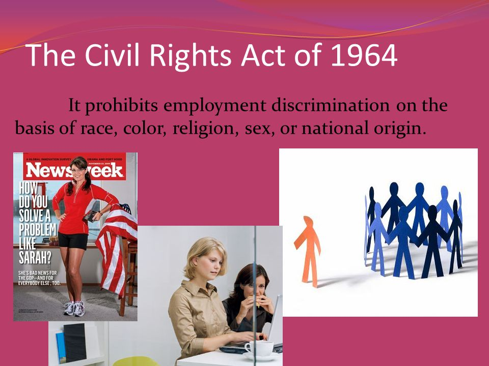 The Civil Rights Act of 1964 It prohibits employment discrimination on the basis of race, color, religion, sex, or national origin.
