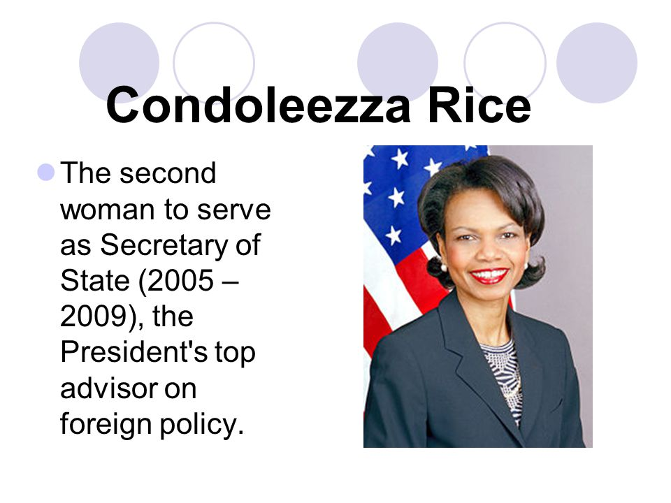 Condoleezza Rice The second woman to serve as Secretary of State (2005 – 2009), the President s top advisor on foreign policy.