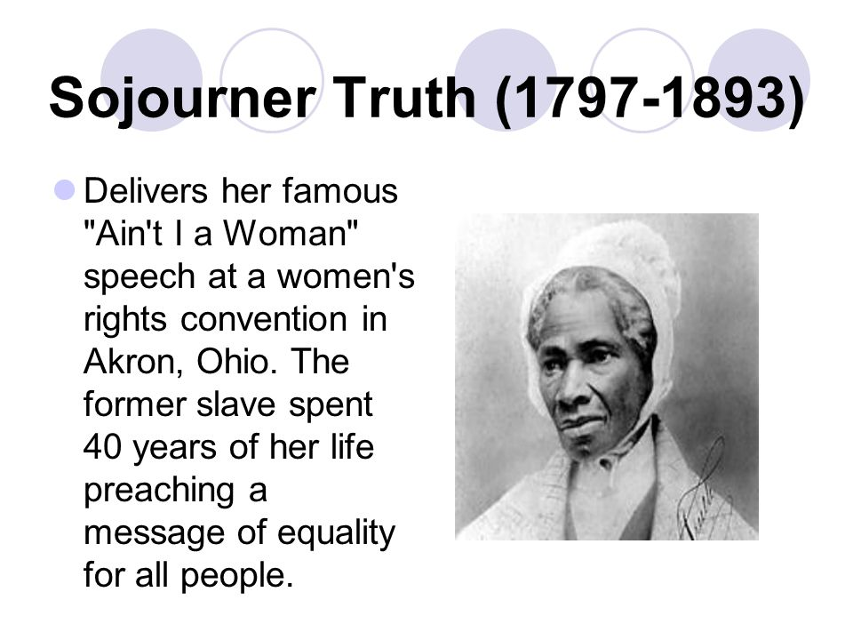 Sojourner Truth (1797-1893) Delivers her famous Ain t I a Woman speech at a women s rights convention in Akron, Ohio.