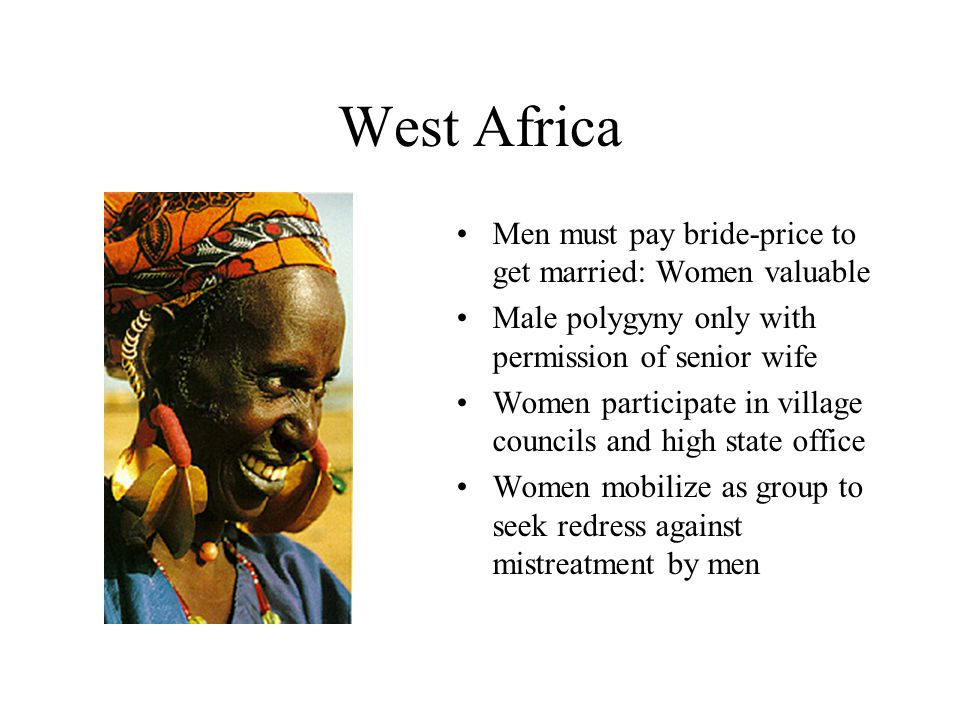 West Africa Men must pay bride-price to get married: Women valuable Male polygyny only with permission of senior wife Women participate in village cou