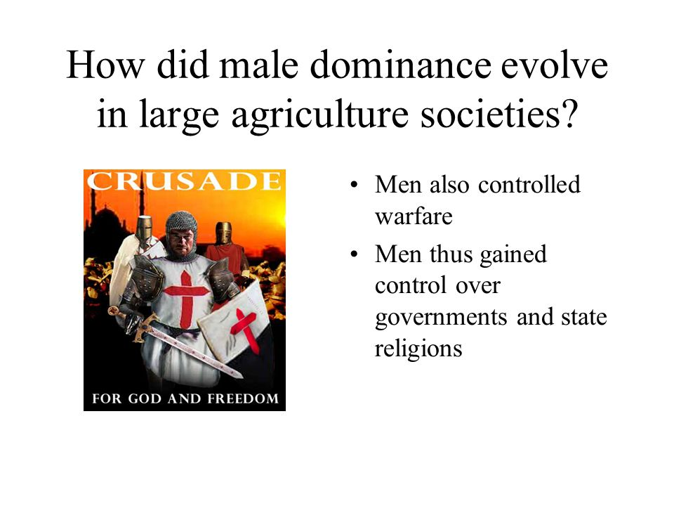 How did male dominance evolve in large agriculture societies? Men also controlled warfare Men thus gained control over governments and state religions