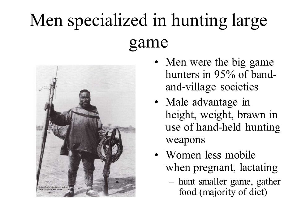 Men usually specialists in weapons Men monopolized lethal weapons since paleolithic times: –spears –bow and arrows –harpoons –clubs –boomerangs Men thus more dangerous, and more coercive in conflict I m a man.