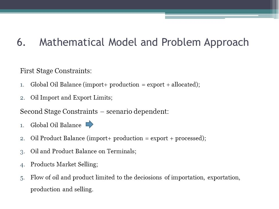 6.Mathematical Model and Problem Approach First Stage Constraints: 1.Global Oil Balance (import+ production = export + allocated); 2.Oil Import and Export Limits; Second Stage Constraints – scenario dependent: 1.Global Oil Balance 2.Oil Product Balance (import+ production = export + processed); 3.Oil and Product Balance on Terminals; 4.Products Market Selling; 5.Flow of oil and product limited to the deciosions of importation, exportation, production and selling.