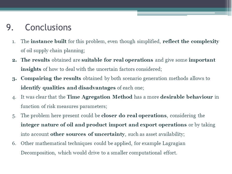 9.Conclusions 1.The instance built for this problem, even though simplified, reflect the complexity of oil supply chain planning; 2.The results obtained are suitable for real operations and give some important insights of how to deal with the uncertain factors considered; 3.Compairing the results obtained by both scenario generation methods allows to identify qualities and disadvantages of each one; 4.It was clear that the Time Agregation Method has a more desirable behaviour in function of risk measures parameters; 5.The problem here present could be closer do real operations, considering the integer nature of oil and product import and export operations or by taking into account other sources of uncertainty, such as asset availability; 6.Other mathematical techniques could be applied, for example Lagragian Decomposition, which would drive to a smaller computational effort.