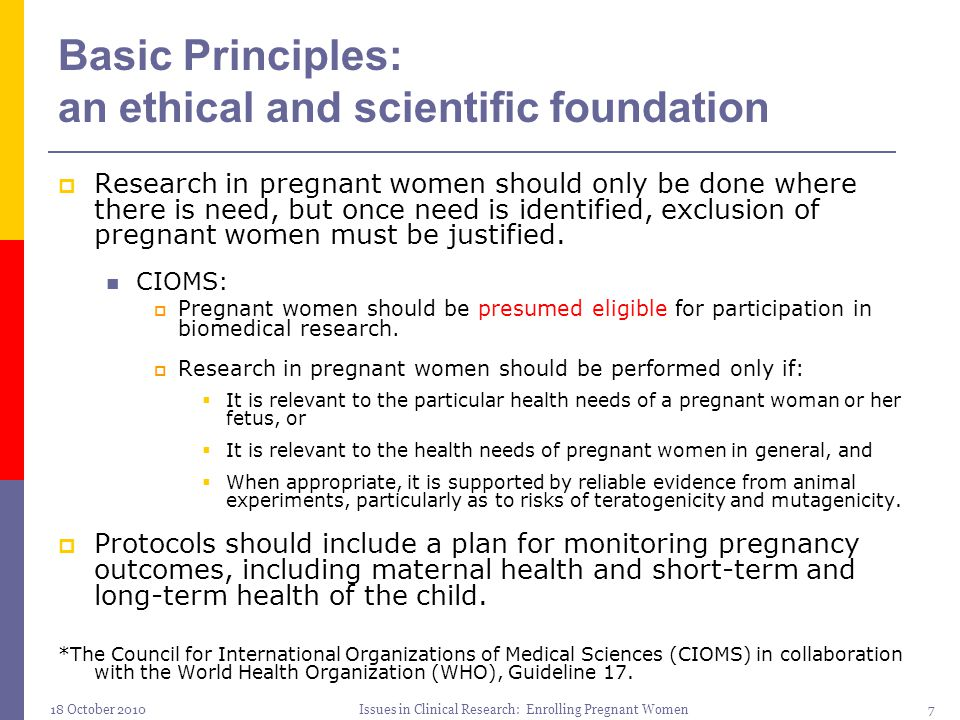 18 October 2010Issues in Clinical Research: Enrolling Pregnant Women7 Basic Principles: an ethical and scientific foundation  Research in pregnant wo