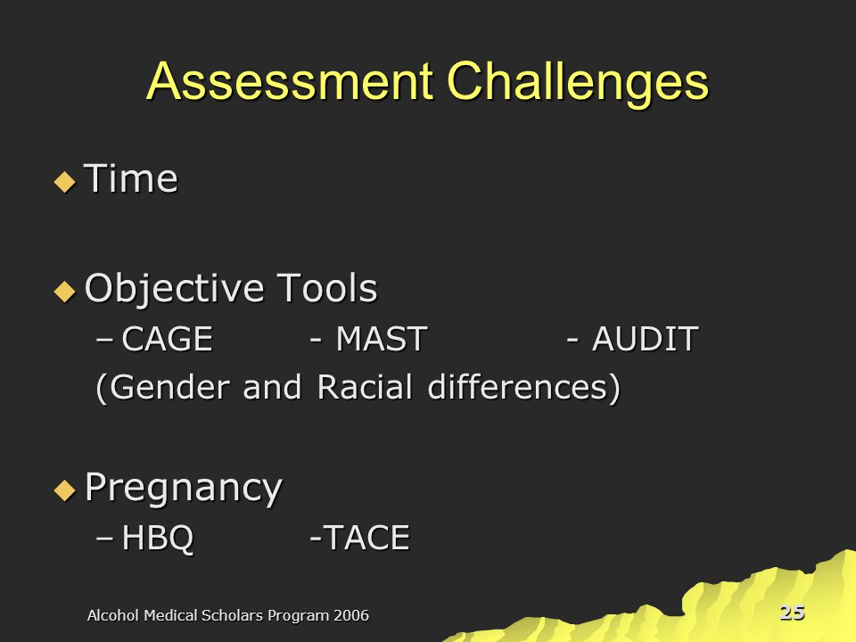 Alcohol Medical Scholars Program 2006 25 Assessment Challenges  Time  Objective Tools –CAGE- MAST- AUDIT (Gender and Racial differences)  Pregnancy –HBQ-TACE