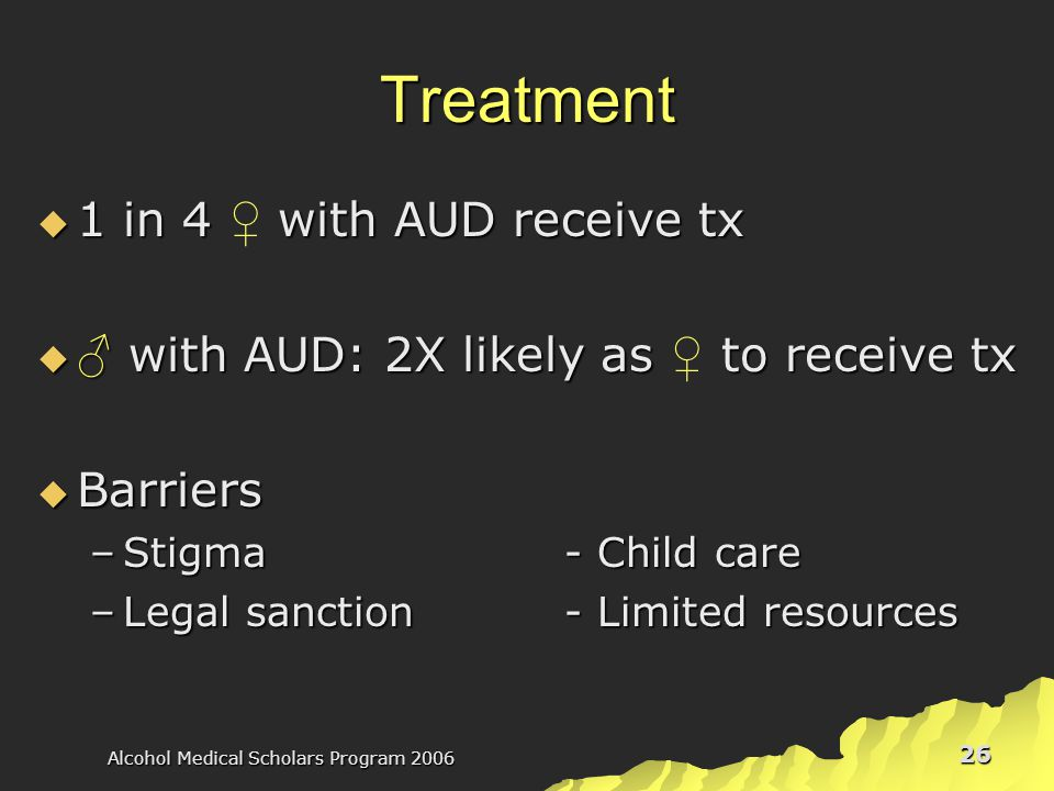 Alcohol Medical Scholars Program 2006 26 Treatment  1 in 4 with AUD receive tx  1 in 4 ♀ with AUD receive tx  ♂ with AUD: 2X likely as to receive tx  ♂ with AUD: 2X likely as ♀ to receive tx  Barriers –Stigma- Child care –Legal sanction- Limited resources