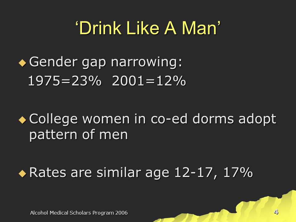 Alcohol Medical Scholars Program 2006 4 'Drink Like A Man'  Gender gap narrowing: 1975=23% 2001=12% 1975=23% 2001=12%  College women in co-ed dorms adopt pattern of men  Rates are similar age 12-17, 17%