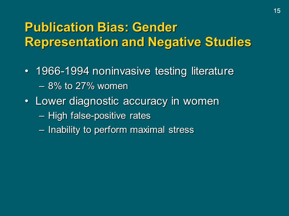 15 Publication Bias: Gender Representation and Negative Studies 1966-1994 noninvasive testing literature1966-1994 noninvasive testing literature –8% to 27% women Lower diagnostic accuracy in womenLower diagnostic accuracy in women –High false-positive rates –Inability to perform maximal stress