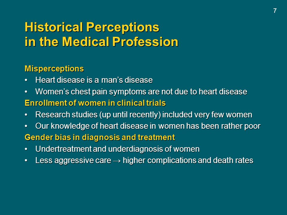 7 Historical Perceptions in the Medical Profession Misperceptions Heart disease is a man's diseaseHeart disease is a man's disease Women's chest pain symptoms are not due to heart diseaseWomen's chest pain symptoms are not due to heart disease Enrollment of women in clinical trials Research studies (up until recently) included very few womenResearch studies (up until recently) included very few women Our knowledge of heart disease in women has been rather poorOur knowledge of heart disease in women has been rather poor Gender bias in diagnosis and treatment Undertreatment and underdiagnosis of womenUndertreatment and underdiagnosis of women Less aggressive care → higher complications and death ratesLess aggressive care → higher complications and death rates