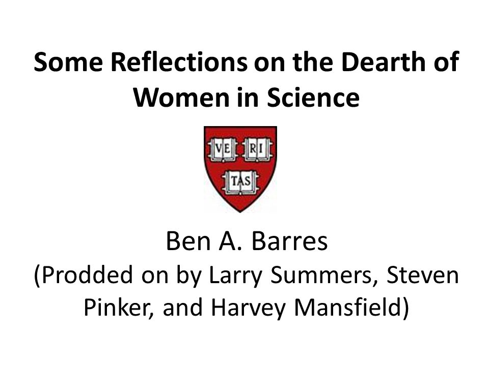 Some Reflections on the Dearth of Women in Science Ben A.